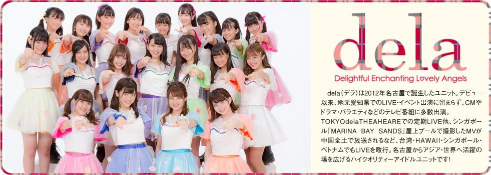 2012年発!♥新名古屋アイドルは名駅から!♥「dela(デラ)」は、名古屋弁でハイレベルを表すコトバ。古い街並みと、アニメ・MANGAなどのサブカルチャー、多国籍文化が混在する名古屋駅西を主な拠点として誕生した名古屋発の新アイドルユニットです。メンバーは、空手全日本チャンピオン・高校生ダンス全国大会優勝・ミスティーンジャパンファイナリストなど「日本代表」レベルの実績を持つ美少女達、名古屋からアジア・世界を目指します!delaのメンバーは2012年3月に駅西で開催された公開オーディションを勝ち抜いた精鋭9人とリザーブ2人。名門高校生やブラジル出身メンバーも加わり個性豊かに躍動します。